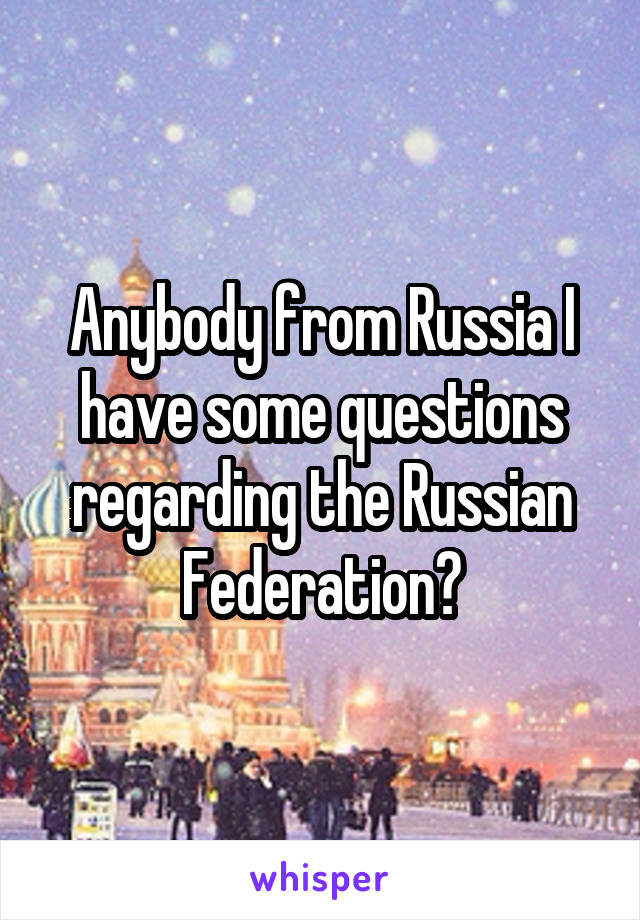 Anybody from Russia I have some questions regarding the Russian Federation?