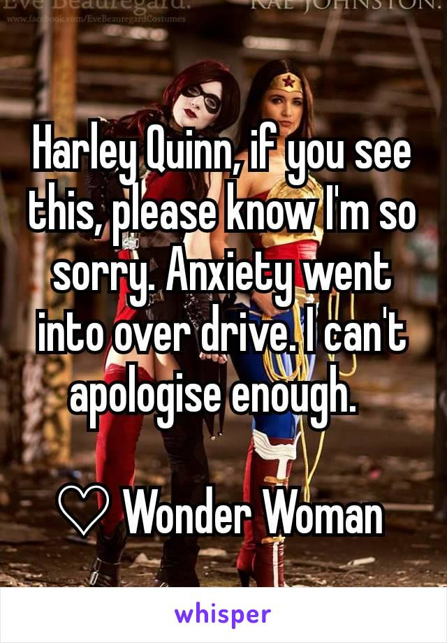 Harley Quinn, if you see this, please know I'm so sorry. Anxiety went into over drive. I can't apologise enough.    ♡ Wonder Woman