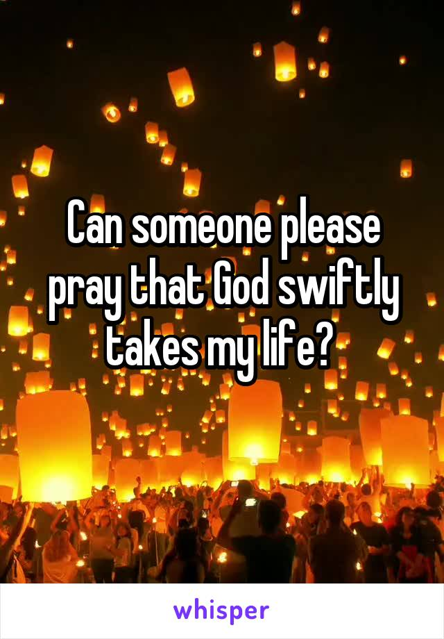 Can someone please pray that God swiftly takes my life?