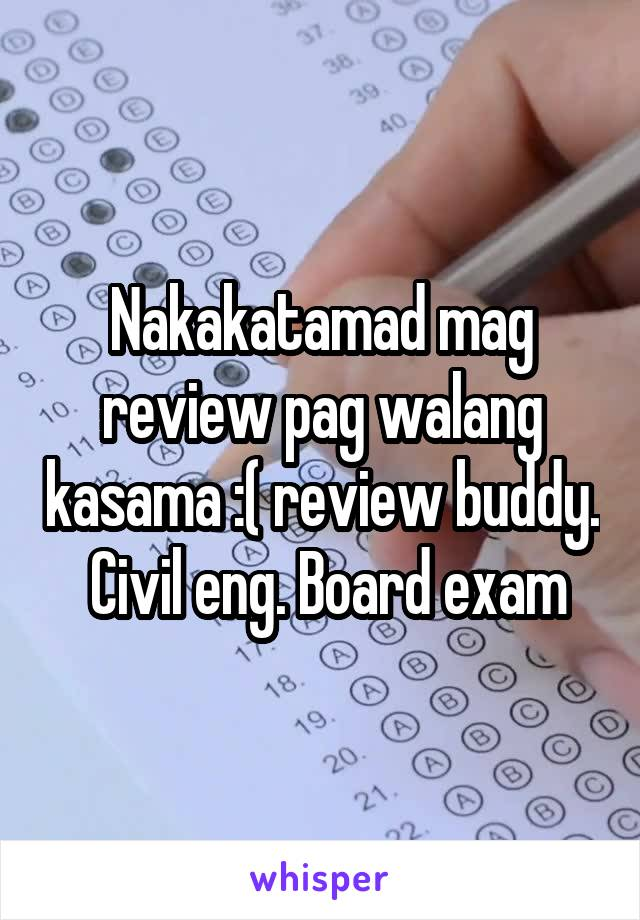 Nakakatamad mag review pag walang kasama :( review buddy.  Civil eng. Board exam