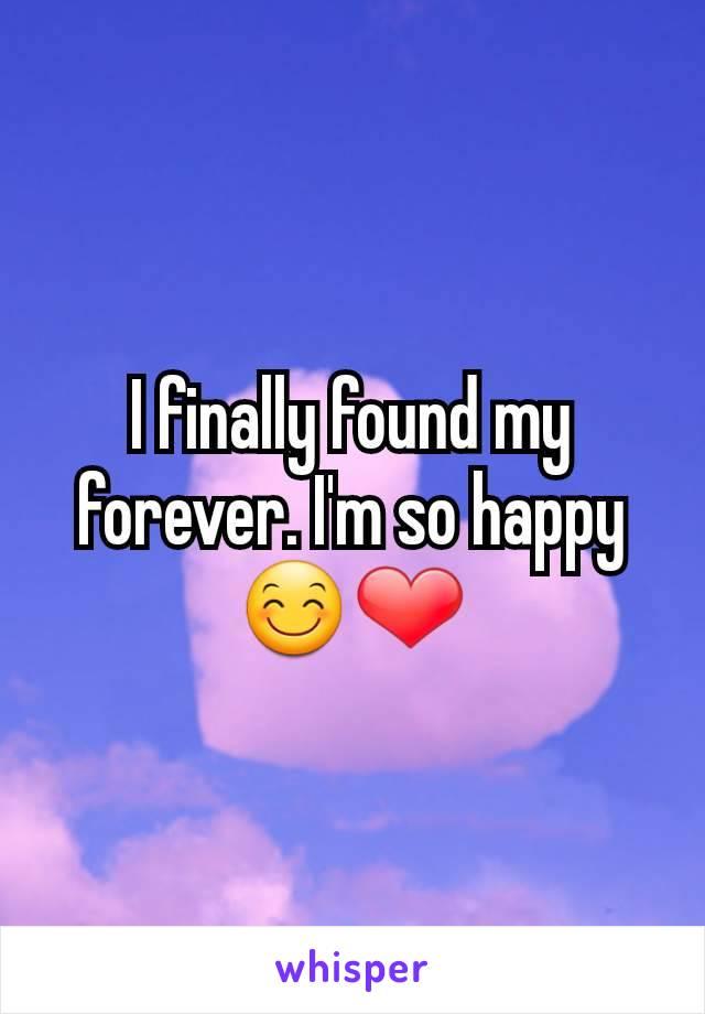 I finally found my forever. I'm so happy😊❤