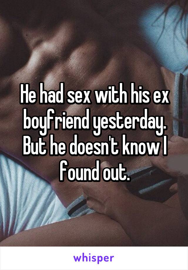 He had sex with his ex boyfriend yesterday. But he doesn't know I found out.
