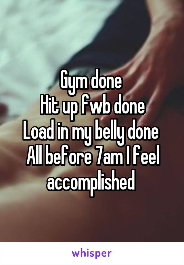 Gym done  Hit up fwb done Load in my belly done  All before 7am I feel accomplished