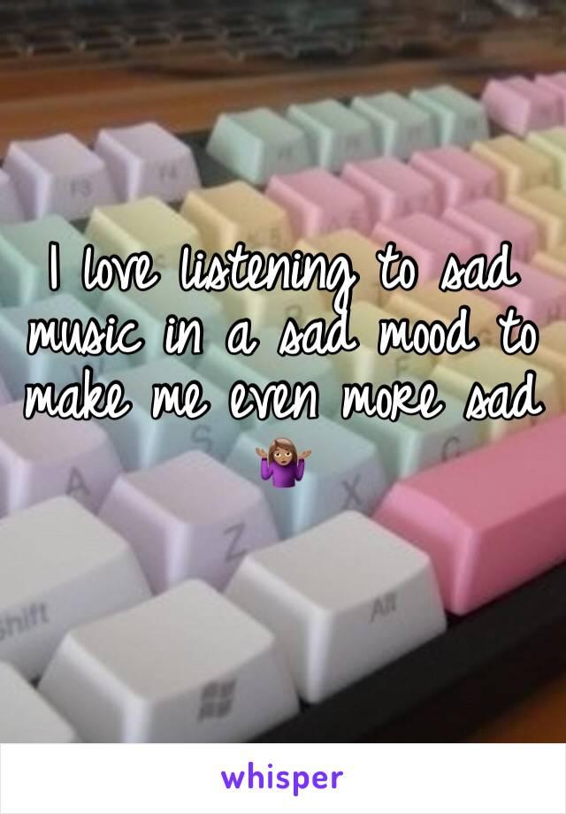I love listening to sad music in a sad mood to make me even more sad 🤷🏽♀️