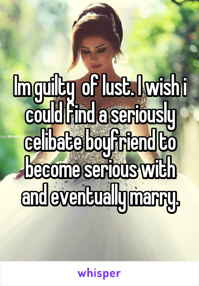 Im guilty  of lust. I wish i could find a seriously celibate boyfriend to become serious with and eventually marry.