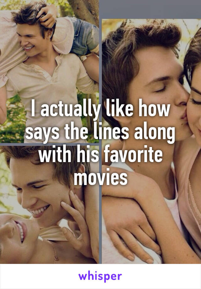 I actually like how says the lines along with his favorite movies