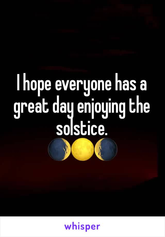 I hope everyone has a great day enjoying the solstice.  🌒🌕🌘
