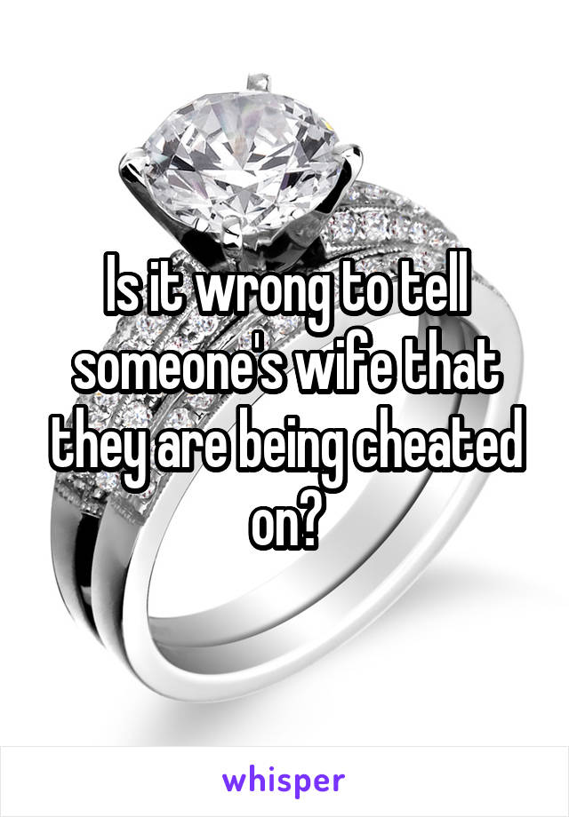 Is it wrong to tell someone's wife that they are being cheated on?