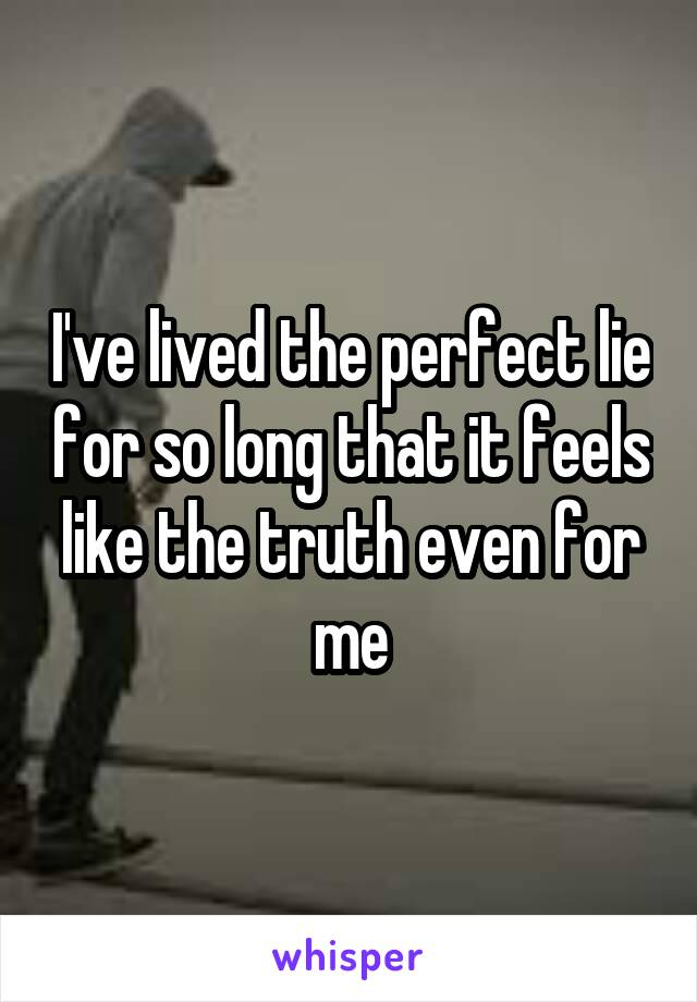I've lived the perfect lie for so long that it feels like the truth even for me