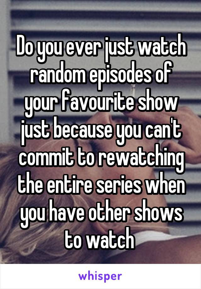 Do you ever just watch random episodes of your favourite show just because you can't commit to rewatching the entire series when you have other shows to watch