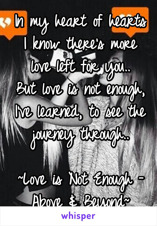 In my heart of hearts I know there's more love left for you.. But love is not enough, I've learned, to see the journey through..  ~Love is Not Enough - Above & Beyond~