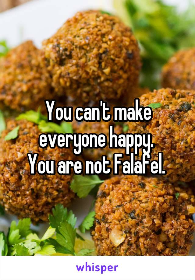You can't make everyone happy.  You are not Falafel.