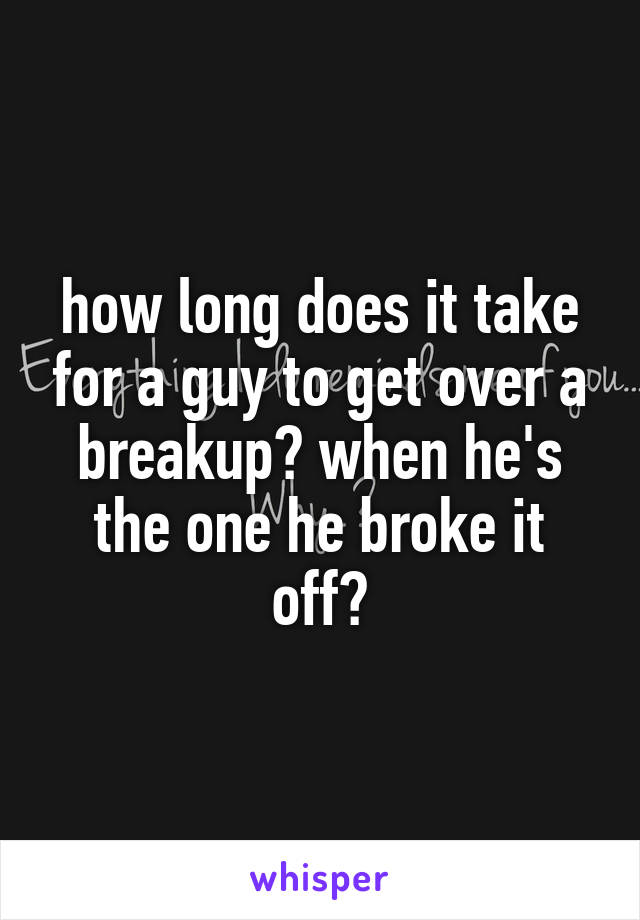 how long does it take for a guy to get over a breakup? when he's the one he broke it off?