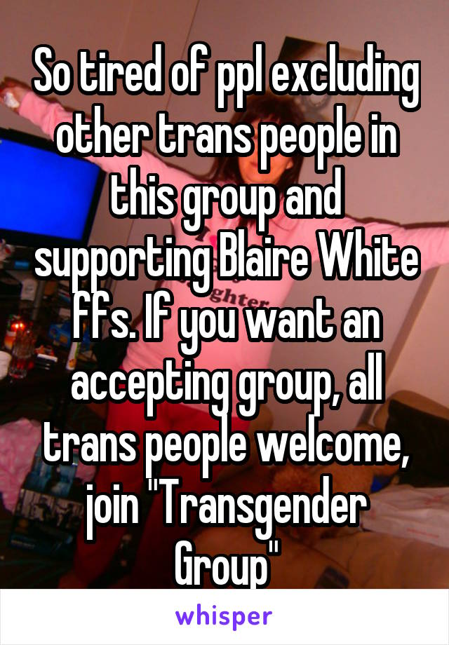 "So tired of ppl excluding other trans people in this group and supporting Blaire White ffs. If you want an accepting group, all trans people welcome, join ""Transgender Group"""