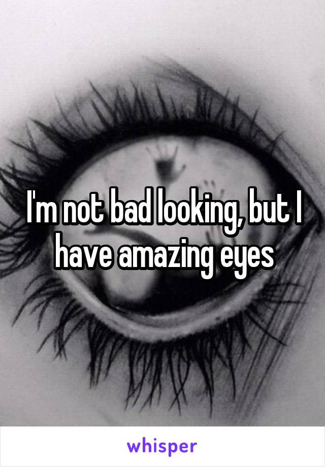 I'm not bad looking, but I have amazing eyes
