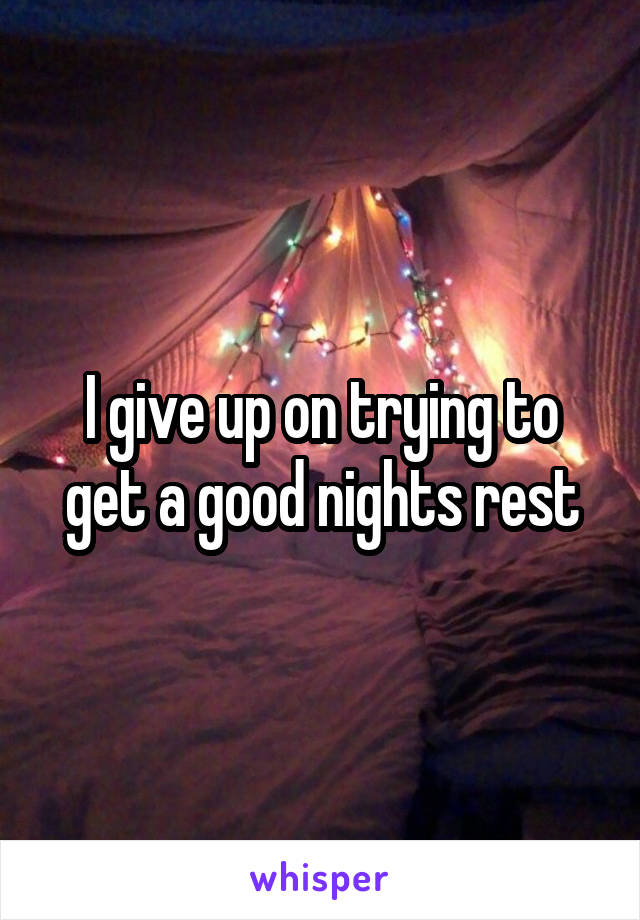I give up on trying to get a good nights rest