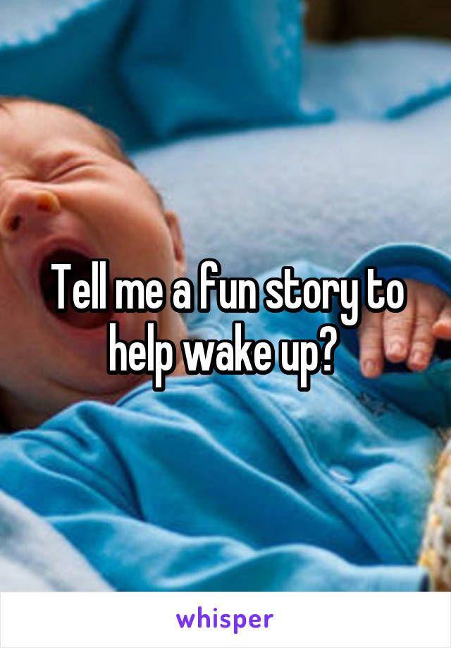 Tell me a fun story to help wake up?