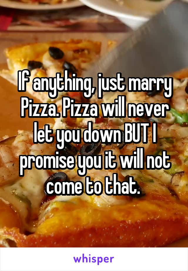 If anything, just marry Pizza. Pizza will never let you down BUT I promise you it will not come to that.