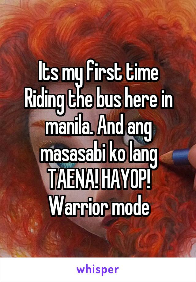 Its my first time Riding the bus here in manila. And ang masasabi ko lang TAENA! HAYOP! Warrior mode