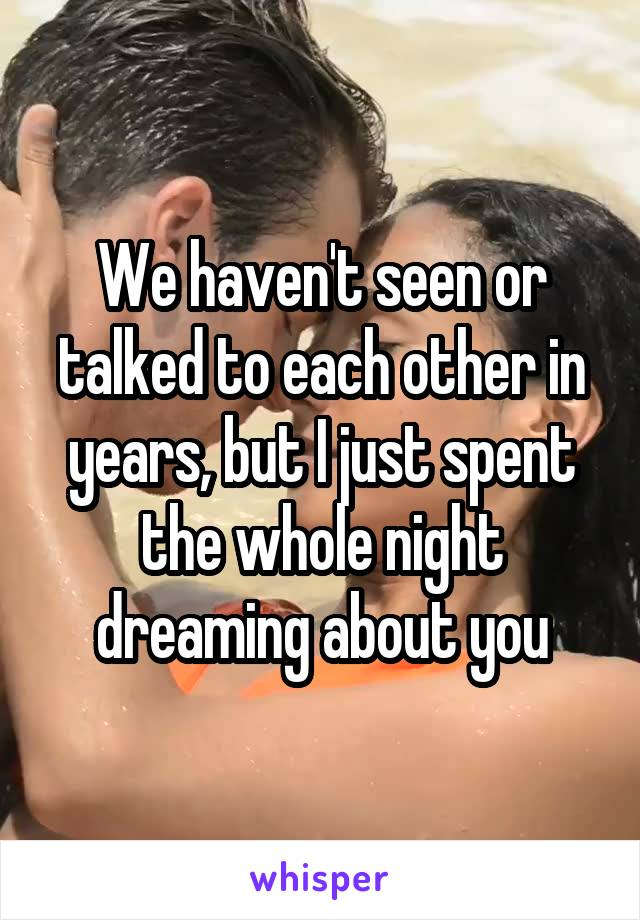 We haven't seen or talked to each other in years, but I just spent the whole night dreaming about you