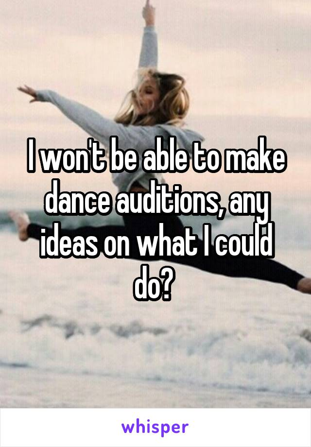 I won't be able to make dance auditions, any ideas on what I could do?