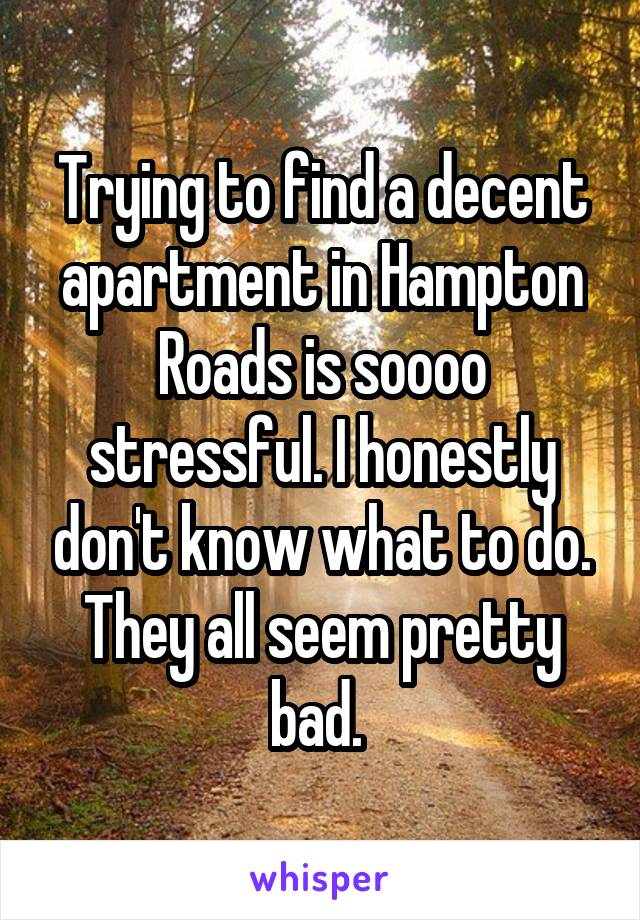 Trying to find a decent apartment in Hampton Roads is soooo stressful. I honestly don't know what to do. They all seem pretty bad.