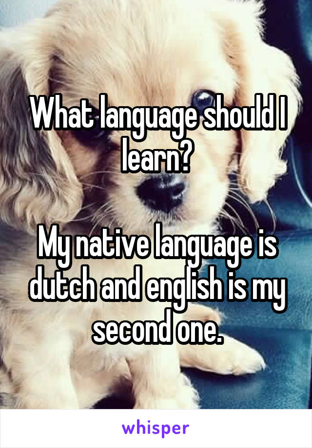 What language should I learn?  My native language is dutch and english is my second one.