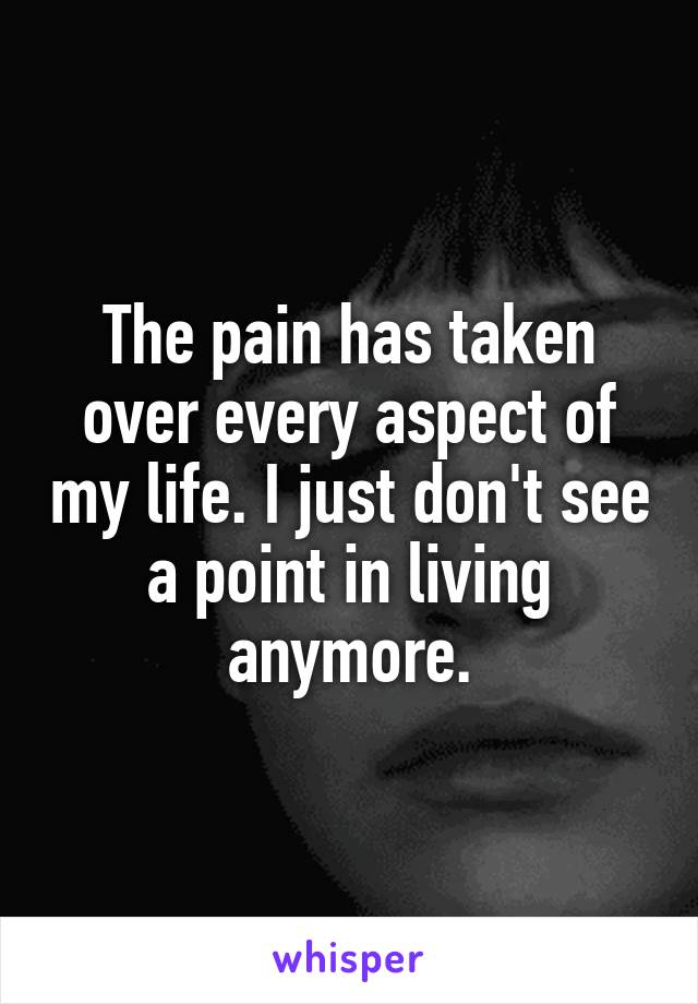 The pain has taken over every aspect of my life. I just don't see a point in living anymore.