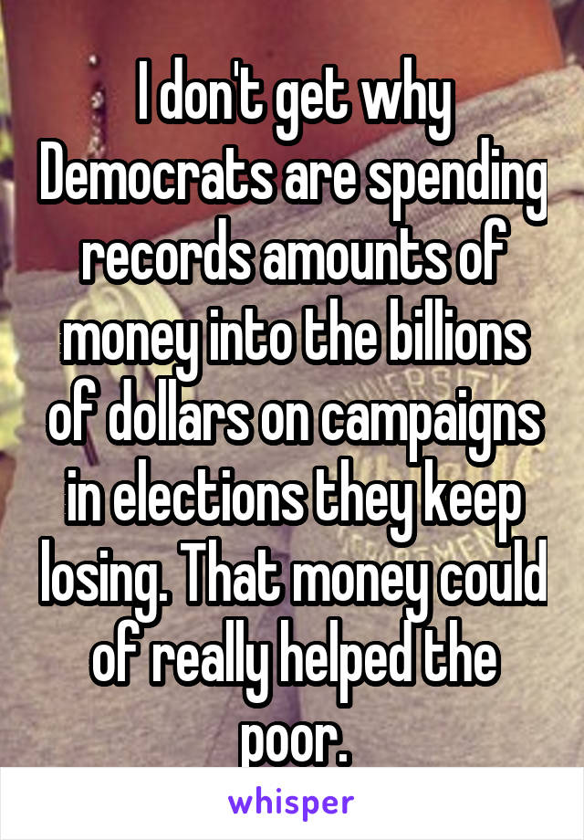 I don't get why Democrats are spending records amounts of money into the billions of dollars on campaigns in elections they keep losing. That money could of really helped the poor.