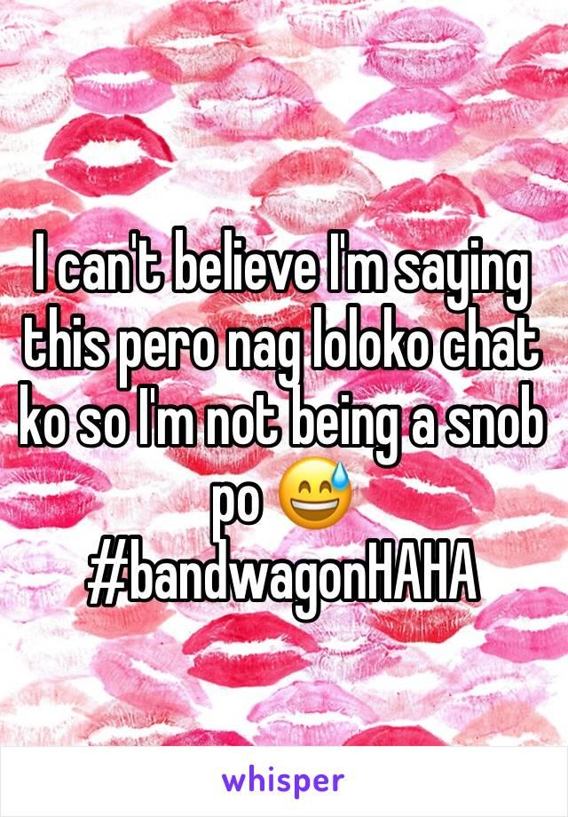 I can't believe I'm saying this pero nag loloko chat ko so I'm not being a snob po 😅 #bandwagonHAHA