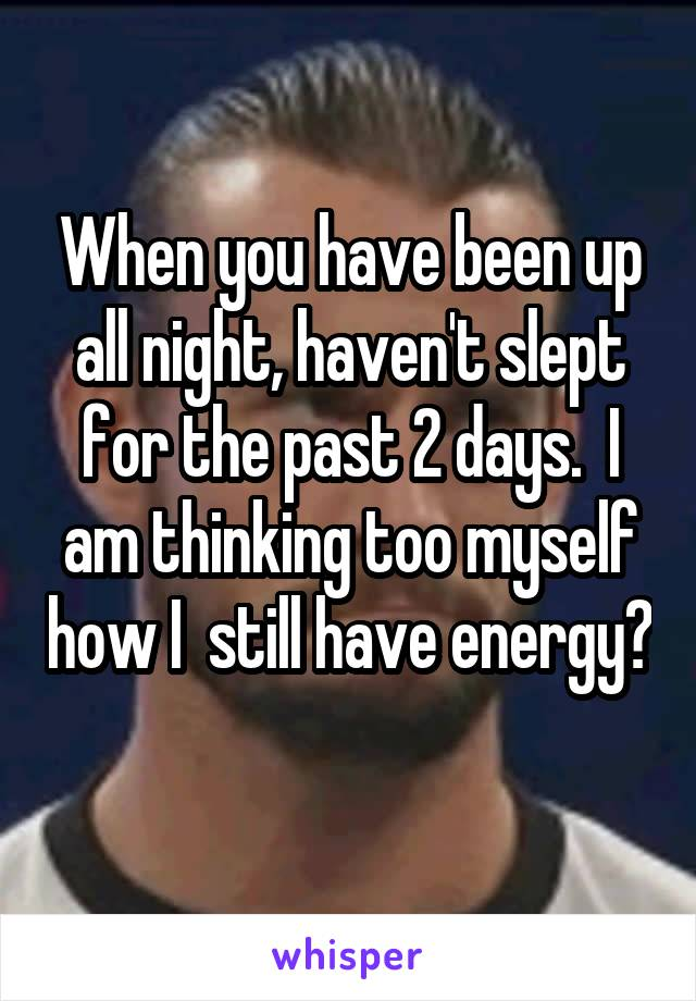 When you have been up all night, haven't slept for the past 2 days.  I am thinking too myself how I  still have energy?