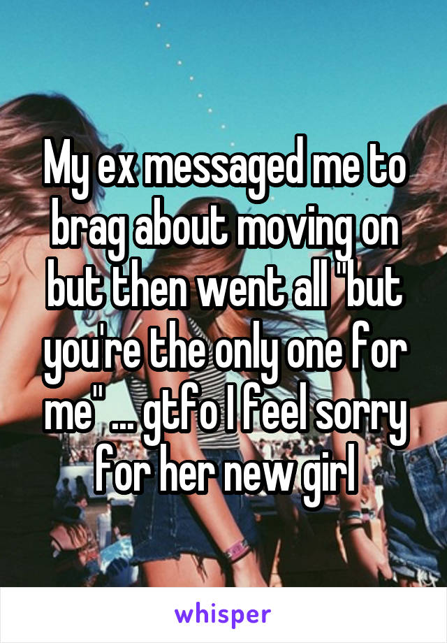 """My ex messaged me to brag about moving on but then went all """"but you're the only one for me"""" ... gtfo I feel sorry for her new girl"""