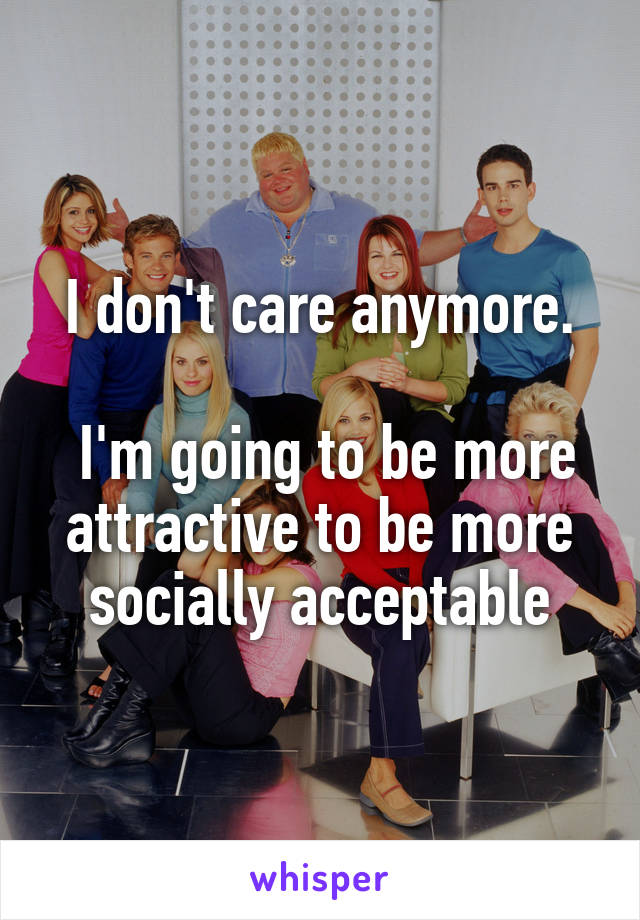 I don't care anymore.   I'm going to be more attractive to be more socially acceptable