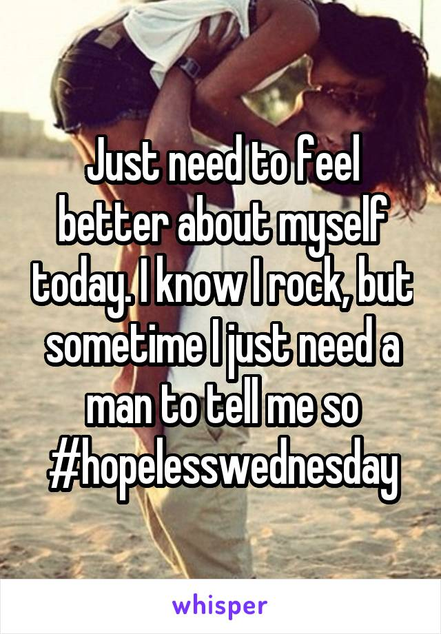 Just need to feel better about myself today. I know I rock, but sometime I just need a man to tell me so #hopelesswednesday