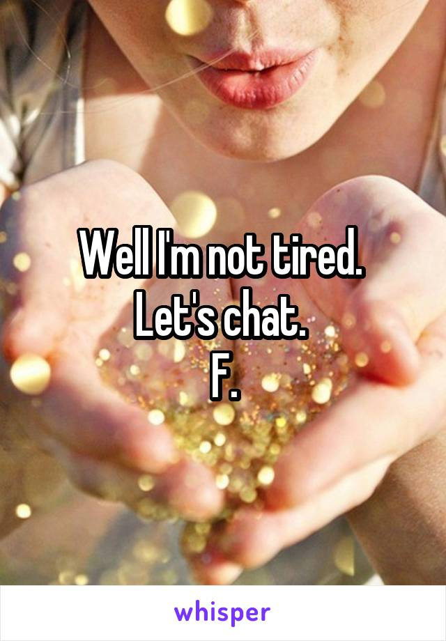 Well I'm not tired.  Let's chat.  F.