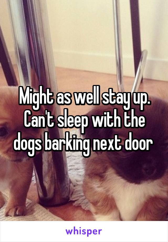 Might as well stay up. Can't sleep with the dogs barking next door