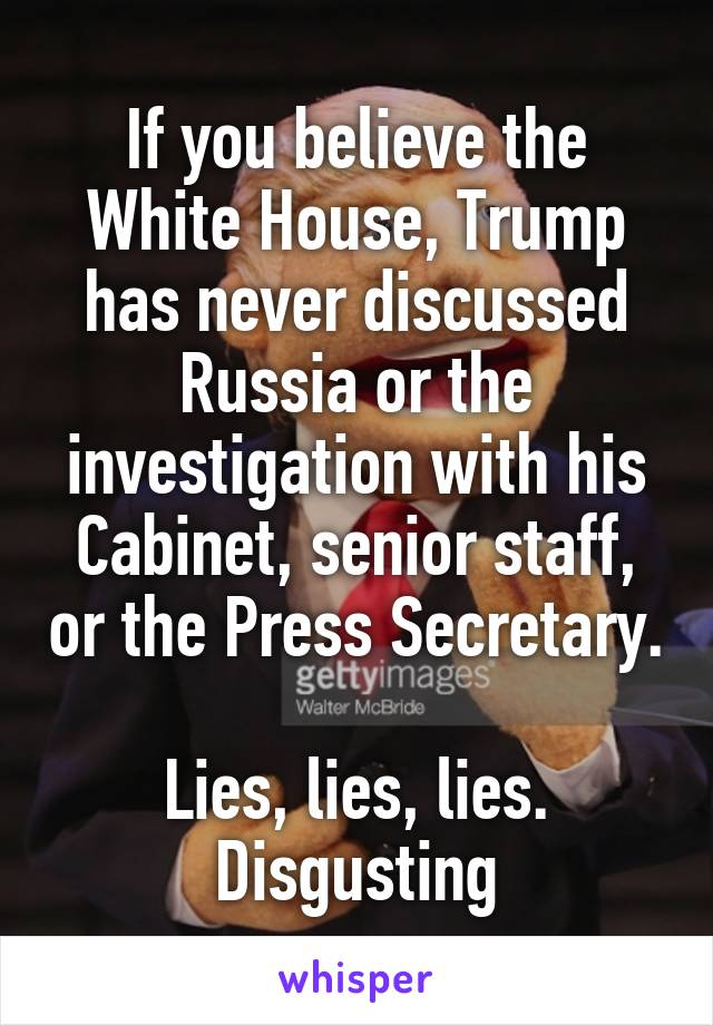If you believe the White House, Trump has never discussed Russia or the investigation with his Cabinet, senior staff, or the Press Secretary.  Lies, lies, lies. Disgusting