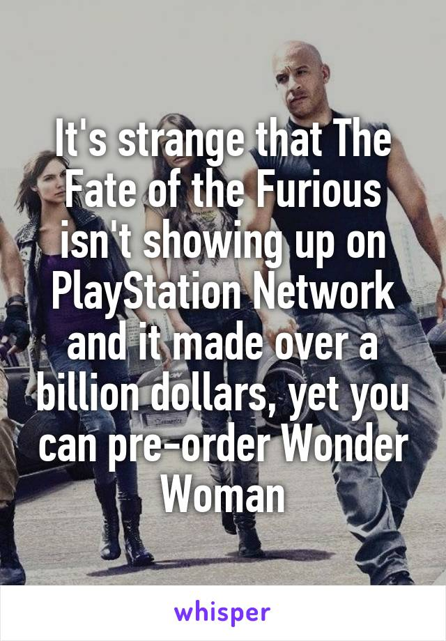 It's strange that The Fate of the Furious isn't showing up on PlayStation Network and it made over a billion dollars, yet you can pre-order Wonder Woman