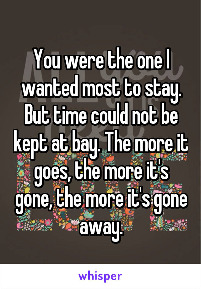 You were the one I wanted most to stay. But time could not be kept at bay. The more it goes, the more it's gone, the more it's gone away.