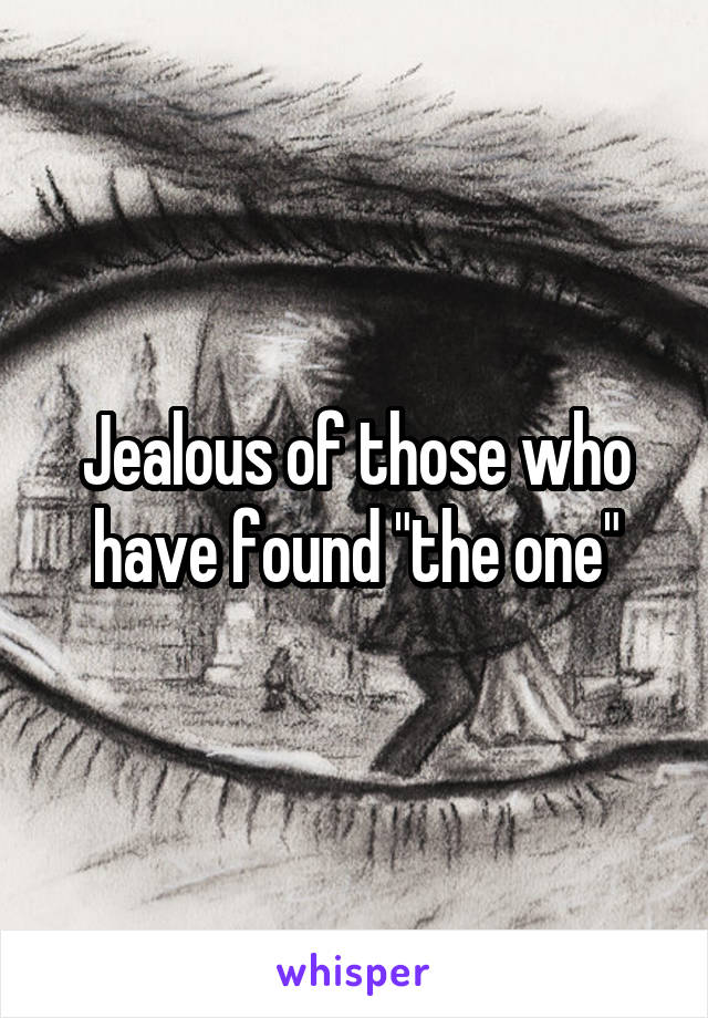 """Jealous of those who have found """"the one"""""""