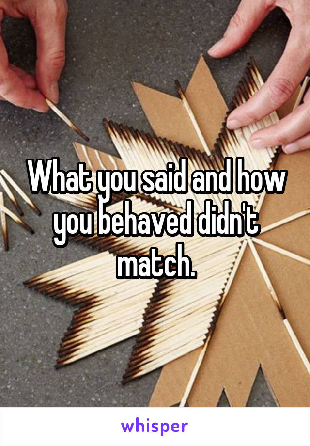 What you said and how you behaved didn't match.