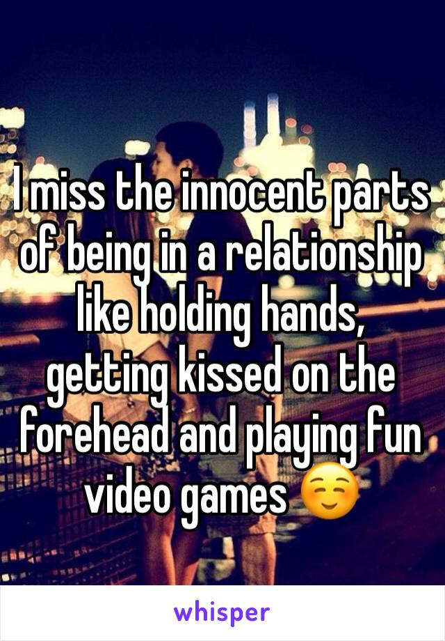 I miss the innocent parts of being in a relationship like holding hands, getting kissed on the forehead and playing fun video games ☺️