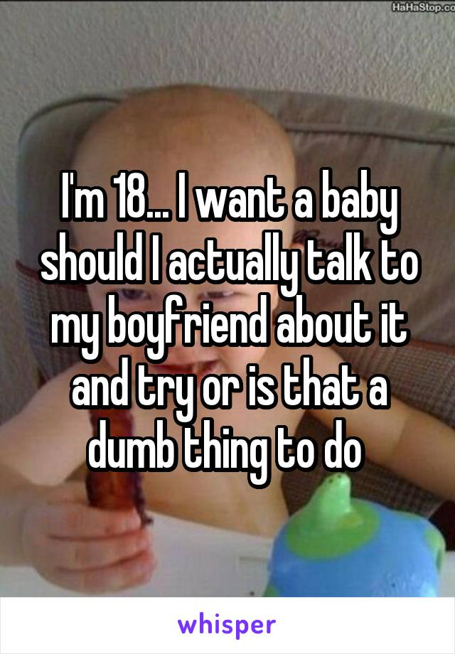 I'm 18... I want a baby should I actually talk to my boyfriend about it and try or is that a dumb thing to do
