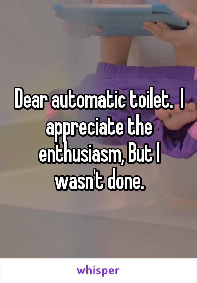 Dear automatic toilet.  I appreciate the enthusiasm, But I wasn't done.