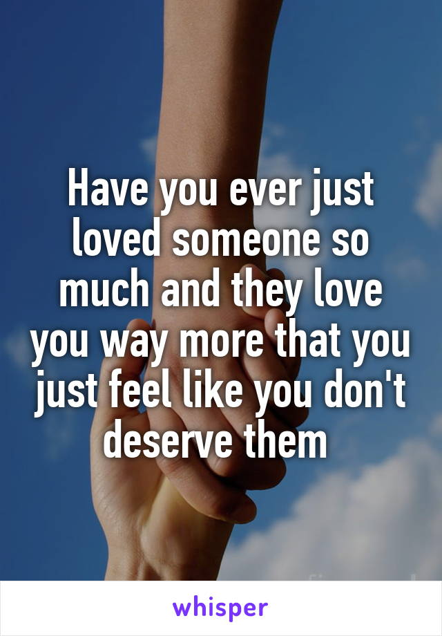 Have you ever just loved someone so much and they love you way more that you just feel like you don't deserve them