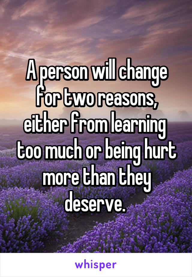 A person will change for two reasons, either from learning  too much or being hurt more than they deserve.