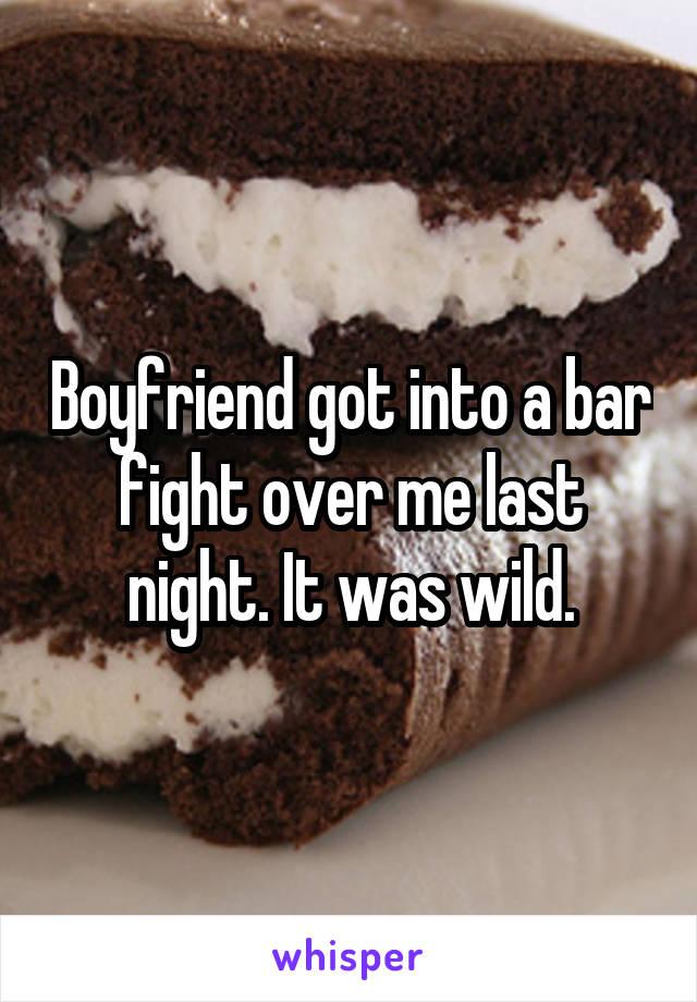 Boyfriend got into a bar fight over me last night. It was wild.