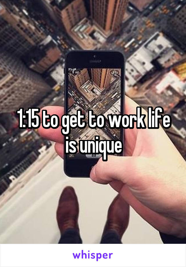 1:15 to get to work life is unique