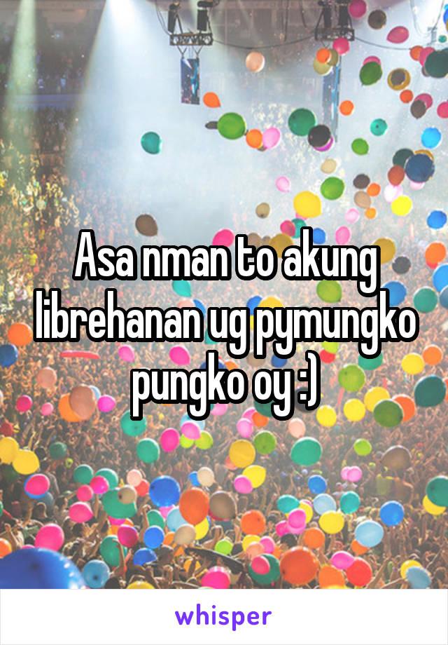 Asa nman to akung librehanan ug pymungko pungko oy :)