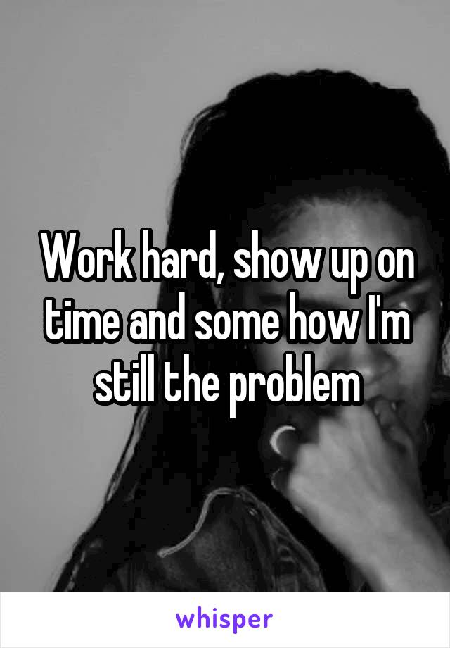 Work hard, show up on time and some how I'm still the problem
